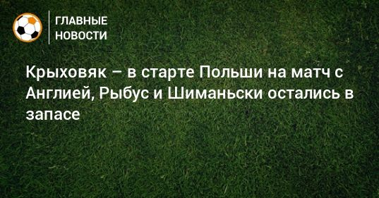 Общество: Крыховяк – в старте Польши на матч с Англией, Рыбус и Шиманьски остались в запасе