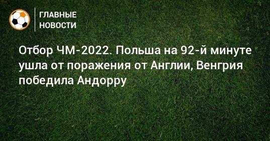 Общество: Отбор ЧМ-2022. Польша на 92-й минуте ушла от поражения от Англии, Венгрия победила Андорру