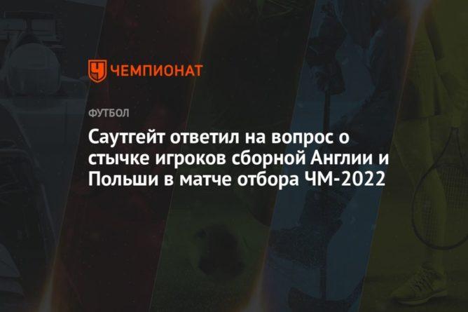 Общество: Саутгейт ответил на вопрос о стычке игроков сборной Англии и Польши в матче отбора ЧМ-2022