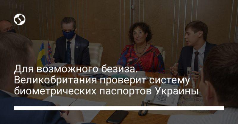 Общество: Для возможного безиза. Великобритания проверит систему биометрических паспортов Украины