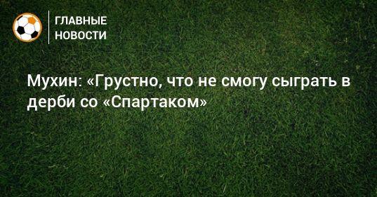 Общество: Мухин: «Грустно, что не смогу сыграть в дерби со «Спартаком»