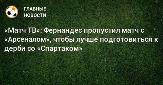 Общество: «Матч ТВ»: Фернандес пропустил матч с «Арсеналом», чтобы лучше подготовиться к дерби со «Спартаком»