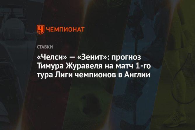 Общество: «Челси» — «Зенит»: прогноз Тимура Журавеля на матч 1-го тура Лиги чемпионов в Англии