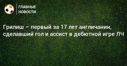 Общество: Грилиш – первый за 17 лет англичанин, сделавший гол и ассист в дебютной игре ЛЧ