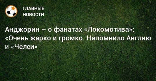 Общество: Анджорин – о фанатах «Локомотива»: «Очень жарко и громко. Напомнило Англию и «Челси»