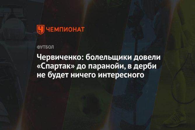 Общество: Червиченко: болельщики довели «Спартак» до паранойи, в дерби не будет ничего интересного
