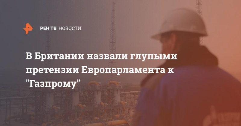 """Общество: В Британии назвали глупыми претензии Европарламента к """"Газпрому"""""""