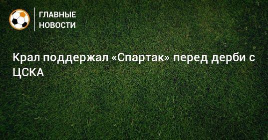 Общество: Крал поддержал «Спартак» перед дерби с ЦСКА
