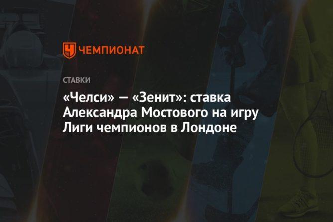 Общество: «Челси» — «Зенит»: ставка Александра Мостового на игру Лиги чемпионов в Лондоне