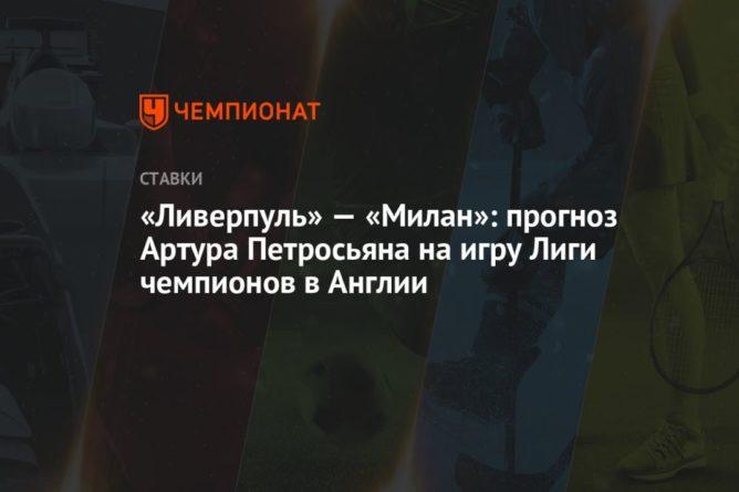 Общество: «Ливерпуль» — «Милан»: прогноз Артура Петросьяна на игру Лиги чемпионов в Англии