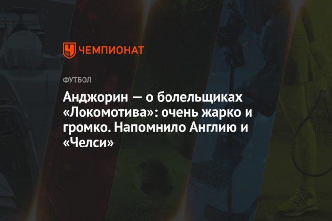 Общество: Анджорин – о болельщиках «Локомотива»: очень жарко и громко. Напомнило Англию и «Челси»