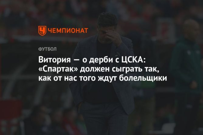 Общество: Витория – о дерби с ЦСКА: «Спартак» должен сыграть так, как от нас того ждут болельщики