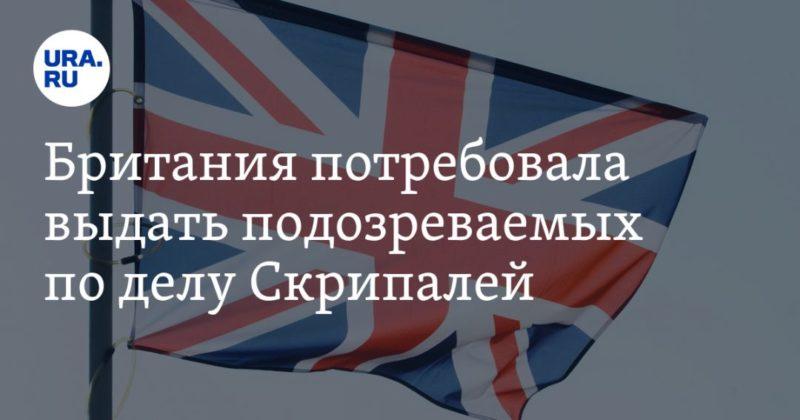 Общество: Британия потребовала выдать подозреваемых по делу Скрипалей