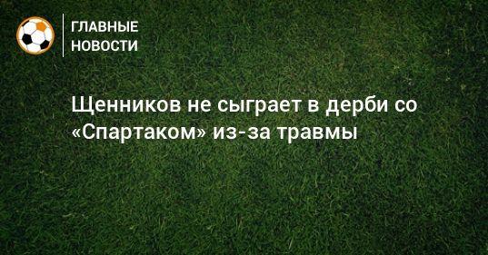 Общество: Щенников не сыграет в дерби со «Спартаком» из-за травмы