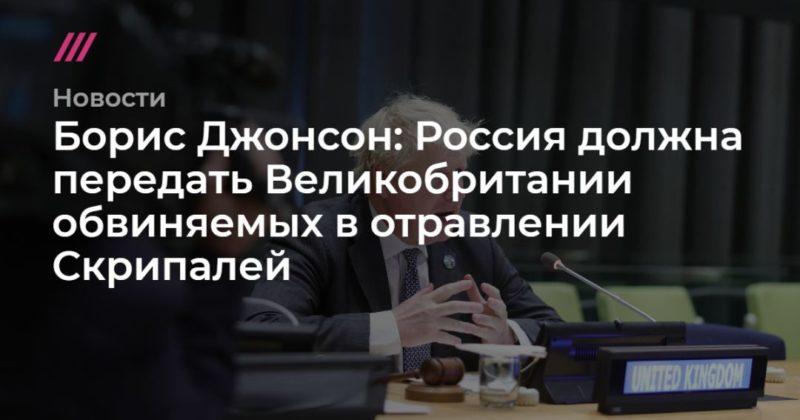 Общество: Борис Джонсон: Россия должна передать Великобритании обвиняемых в отравлении Скрипалей