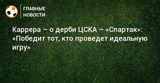 Общество: Каррера – о дерби ЦСКА – «Спартак»: «Победит тот, кто проведет идеальную игру»