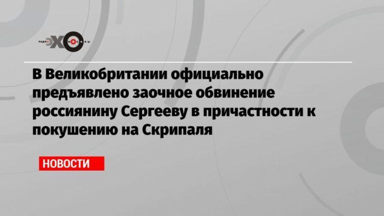 Общество: В Великобритании официально предъявлено заочное обвинение россиянину Сергееву в причастности к покушению на Скрипаля