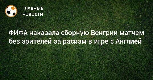 Общество: ФИФА наказала сборную Венгрии матчем без зрителей за расизм в игре с Англией