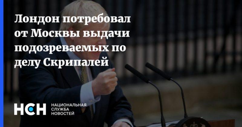 Общество: Лондон потребовал от Москвы выдачи подозреваемых по делу Скрипалей