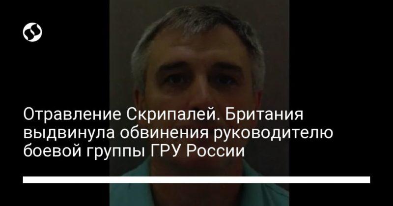 Общество: Отравление Скрипалей. Британия выдвинула обвинения руководителю боевой группы ГРУ России