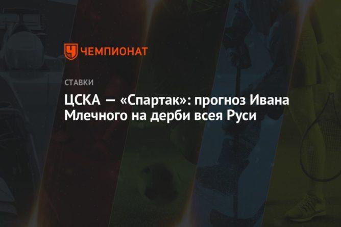 Общество: ЦСКА — «Спартак»: прогноз Ивана Млечного на дерби всея Руси