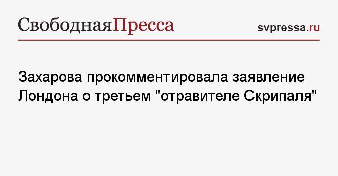 Общество: Захарова прокомментировала заявление Лондона о третьем «отравителе Скрипаля»