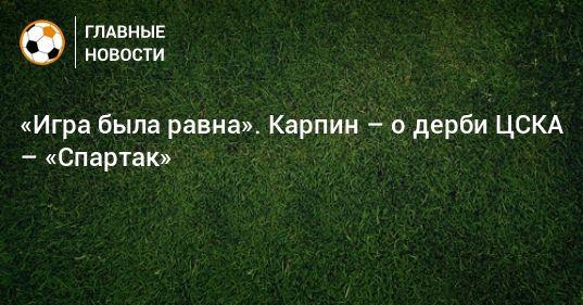 Общество: «Игра была равна». Карпин – о дерби ЦСКА – «Спартак»