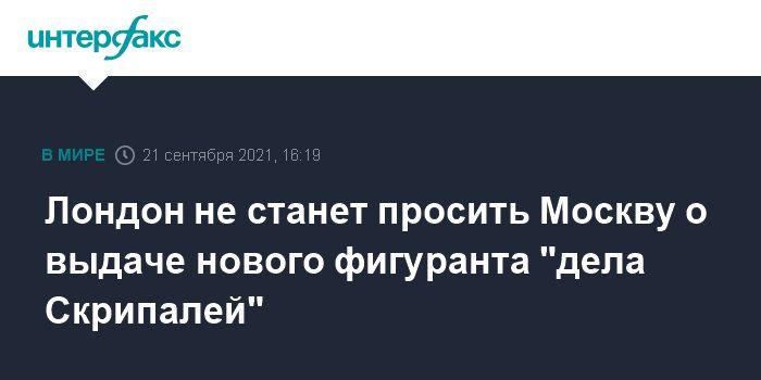 """Общество: Лондон не станет просить Москву о выдаче нового фигуранта """"дела Скрипалей"""""""