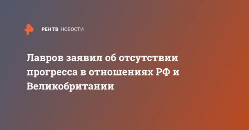 Общество: Лавров заявил об отсутствии прогресса в отношениях РФ и Великобритании