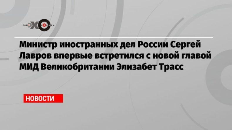 Общество: Министр иностранных дел России Сергей Лавров впервые встретился с новой главой МИД Великобритании Элизабет Трасс