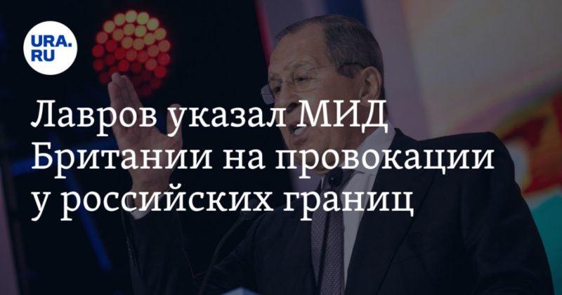 Общество: Лавров указал МИД Британии на провокации у российских границ. «Создается угроза безопасности»