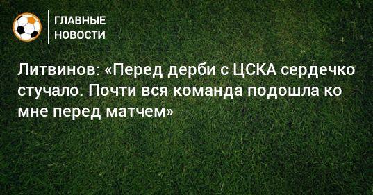Общество: Литвинов: «Перед дерби с ЦСКА сердечко стучало. Почти вся команда подошла ко мне перед матчем»