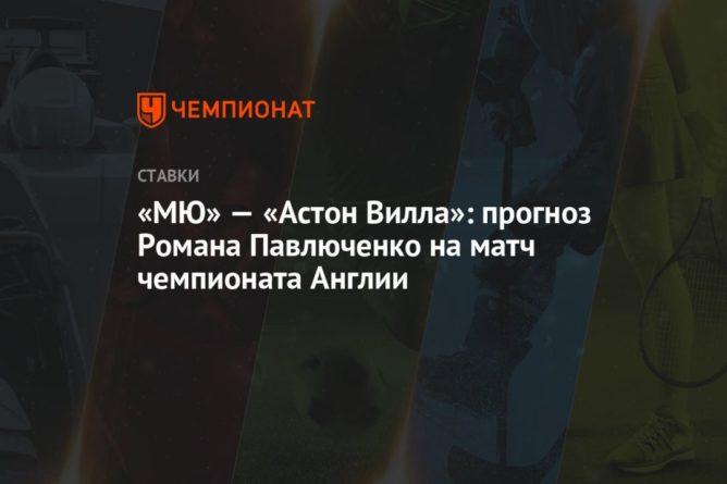 Общество: «МЮ» — «Астон Вилла»: прогноз Романа Павлюченко на матч чемпионата Англии