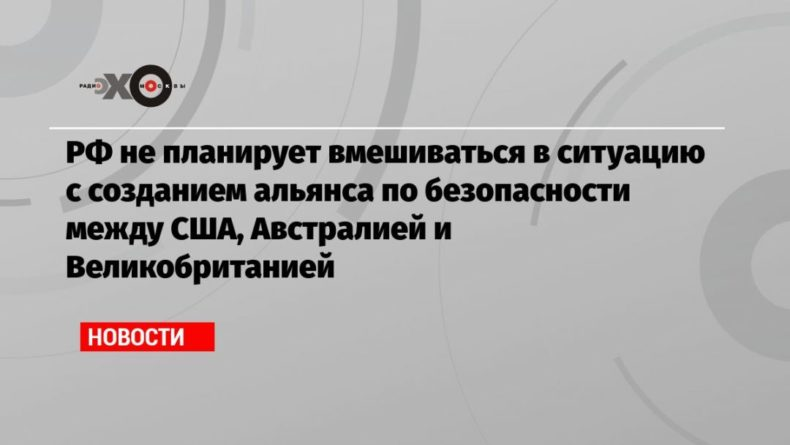 Общество: РФ не планирует вмешиваться в ситуацию с созданием альянса по безопасности между США, Австралией и Великобританией