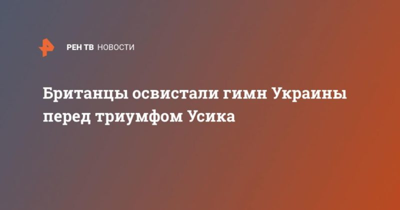 Общество: Британцы освистали гимн Украины перед триумфом Усика