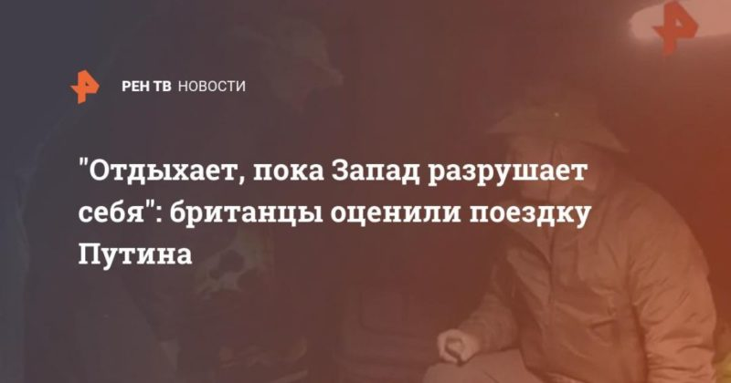 """Общество: """"Отдыхает, пока Запад разрушает себя"""": британцы оценили поездку Путина"""