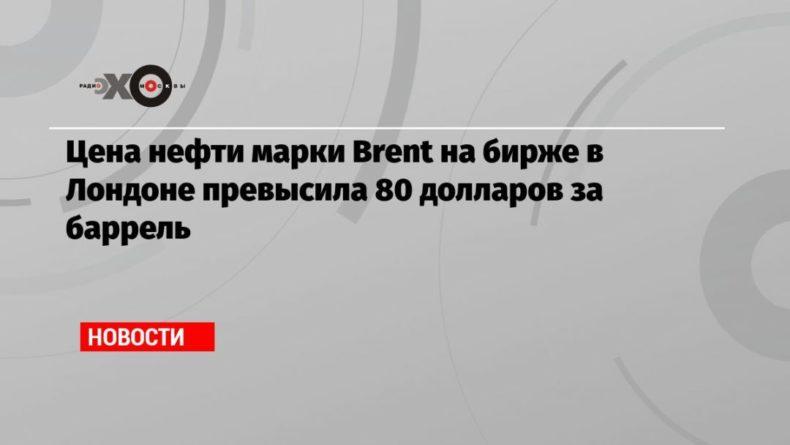 Общество: Цена нефти марки Brent на бирже в Лондоне превысила 80 долларов за баррель