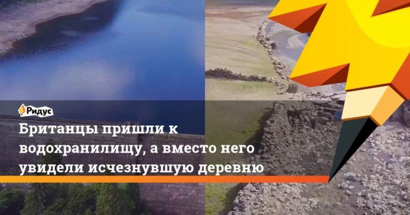 Общество: Британцы пришли к водохранилищу, а вместо него увидели исчезнувшую деревню