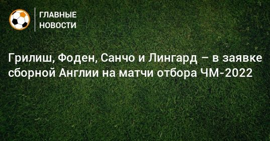 Общество: Грилиш, Фоден, Санчо и Лингард – в заявке сборной Англии на матчи отбора ЧМ-2022