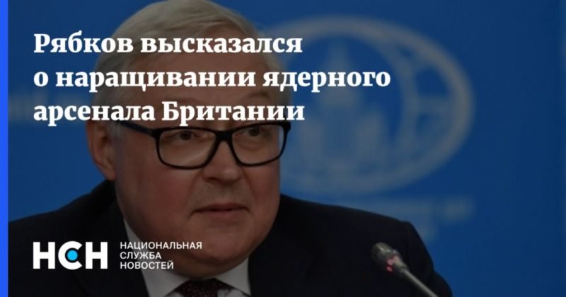 Общество: Рябков высказался о наращивании ядерного арсенала Британии