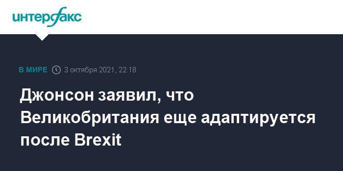 Общество: Джонсон заявил, что Великобритания еще адаптируется после Brexit