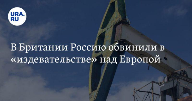 Общество: В Британии Россию обвинили в «издевательстве» над Европой