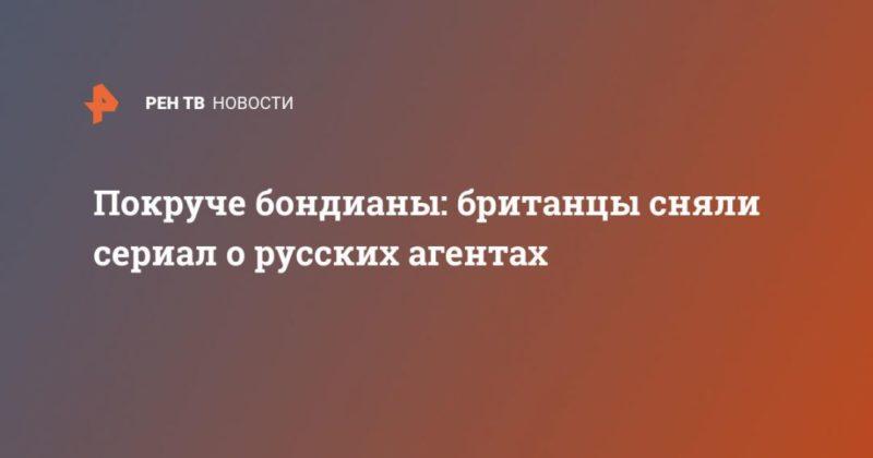 Общество: Покруче бондианы: британцы сняли сериал о русских агентах
