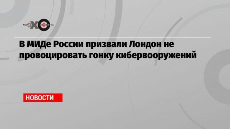 Общество: В МИДе России призвали Лондон не провоцировать гонку кибервооружений