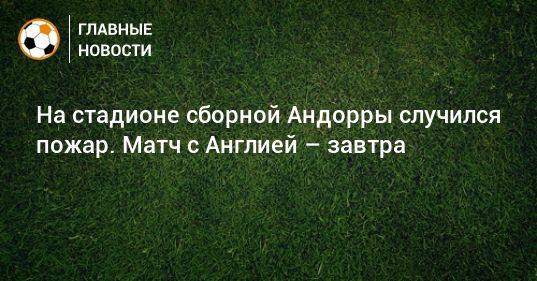 Общество: На стадионе сборной Андорры случился пожар. Матч с Англией – завтра