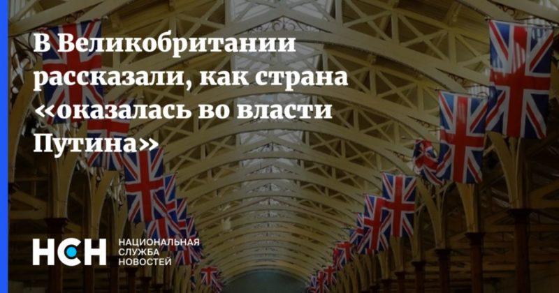 Общество: В Великобритании рассказали, как страна «оказалась во власти Путина»