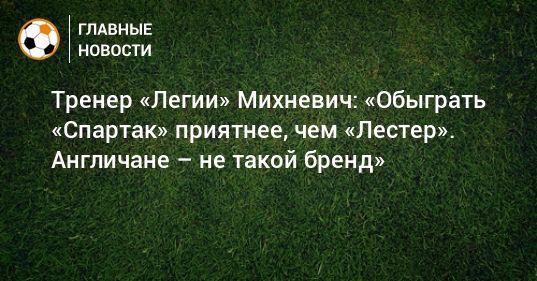 Общество: Тренер «Легии» Михневич: «Обыграть «Спартак» приятнее, чем «Лестер». Англичане – не такой бренд»