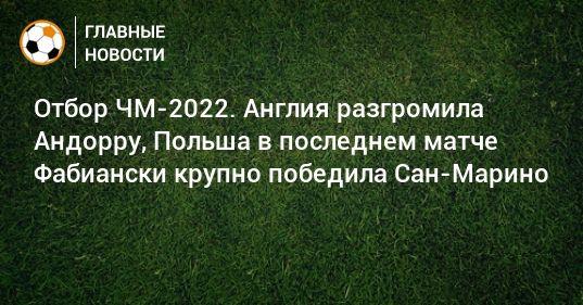 Общество: Отбор ЧМ-2022. Англия разгромила Андорру, Польша в последнем матче Фабиански крупно победила Сан-Марино