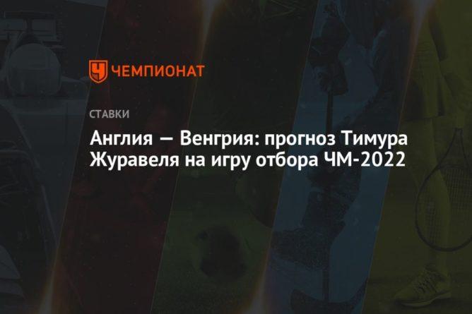Общество: Англия — Венгрия: прогноз Тимура Журавеля на игру отбора ЧМ-2022