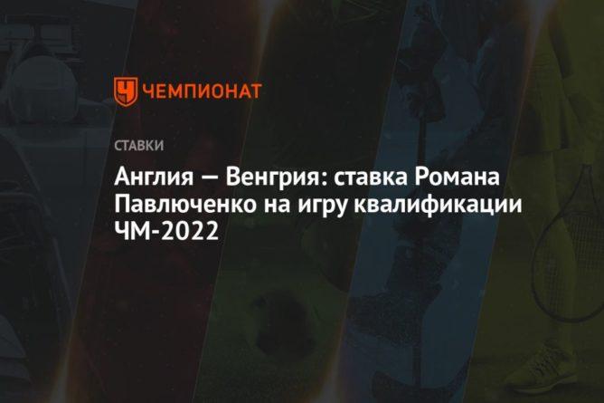 Общество: Англия — Венгрия: ставка Романа Павлюченко на игру квалификации ЧМ-2022